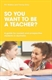 Picture of SO YOU WANT TO BE A TEACHER